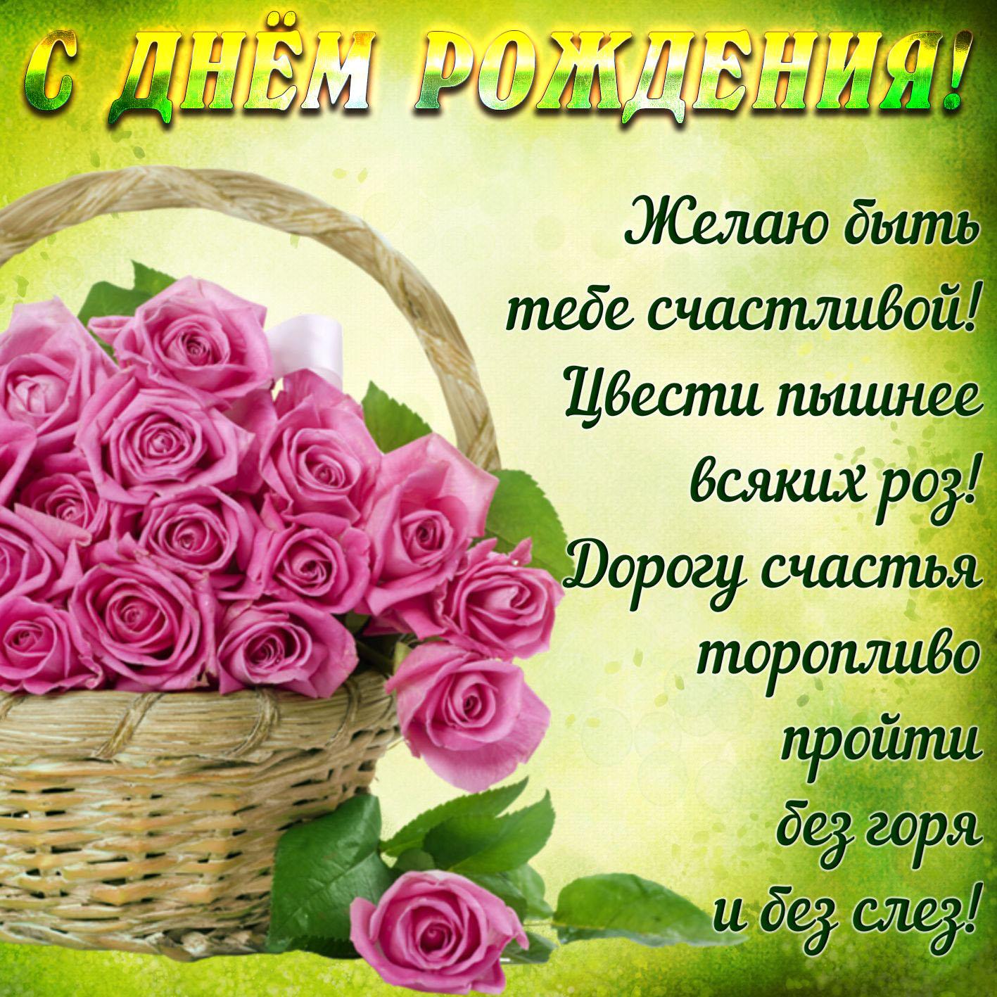 Женщине. Корзина роз и красивое пожелание. С Днём рождения! Желаю быть тебе счастливой! Цвести пышнее всяких роз! Дорогу счастья торопливо пройти без горя и без слёз!