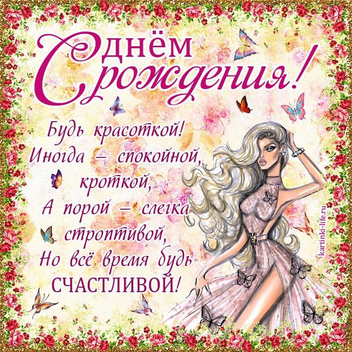 С днём рожденья! Будь красоткой! Иногда — спокойной, кроткой, А порой — слегка строптивой, Но всё время будь счастливой!