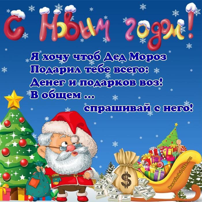 Я хочу чтоб Дед Мороз Подарил тебе всего: Денег и подарков воз! В общем … спрашивай с него!