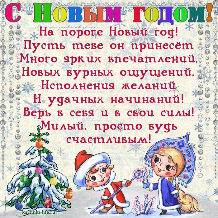 Поздравление с Новым годом для любимого: На пороге Новый год! Пусть тебе он принесёт Много ярких впечатлений, Новых бурных ощущений, Исполнения желаний И удачных начинаний! Верь в себя и в свои силы! Милый, просто будь счастливым!