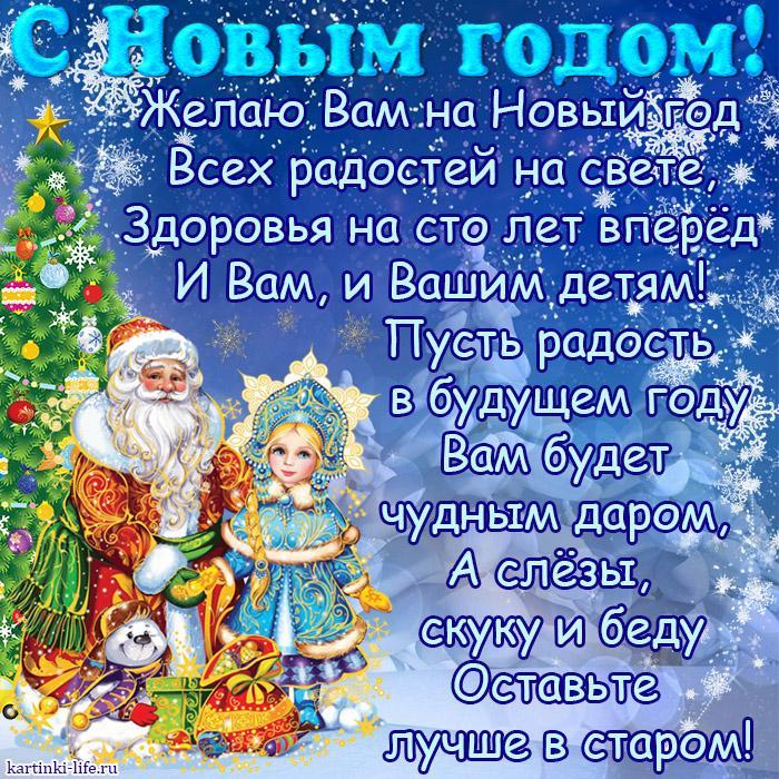С Новым годом! Желаю Вам на Новый год Всех радостей на свете, Здоровья на сто лет вперёд И Вам, и Вашим детям! Пусть радость в будущем году Вам будет чудным даром, А слёзы, скуку и беду Оставьте лучше в старом!