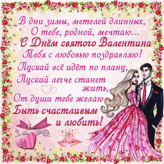 Поздравление с Днём святого Валентина для любимого: В дни зимы, метелей длинных, О тебе, родной, мечтаю... С Днём святого Валентина Тебя с любовью поздравляю! Пускай всё идёт по плану, Пускай легче станет жить, От души тебе желаю Быть счастливым и любить!