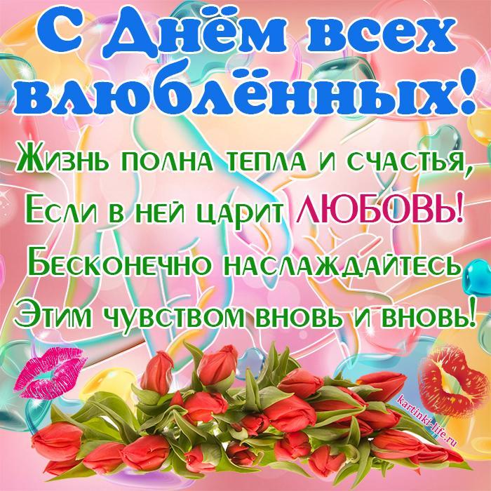 С Днём всех влюблённых! Жизнь полна тепла и счастья, Если в ней царит любовь! Бесконечно наслаждайтесь Этим чувством вновь и вновь!