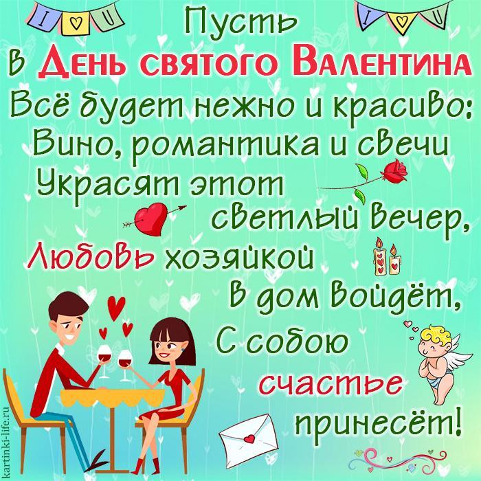 Пусть в День святого Валентина Всё будет нежно и красиво: Вино, романтика и свечи Украсят этот светлый вечер, Любовь хозяйкой в дом войдёт, С собою счастье принесёт!
