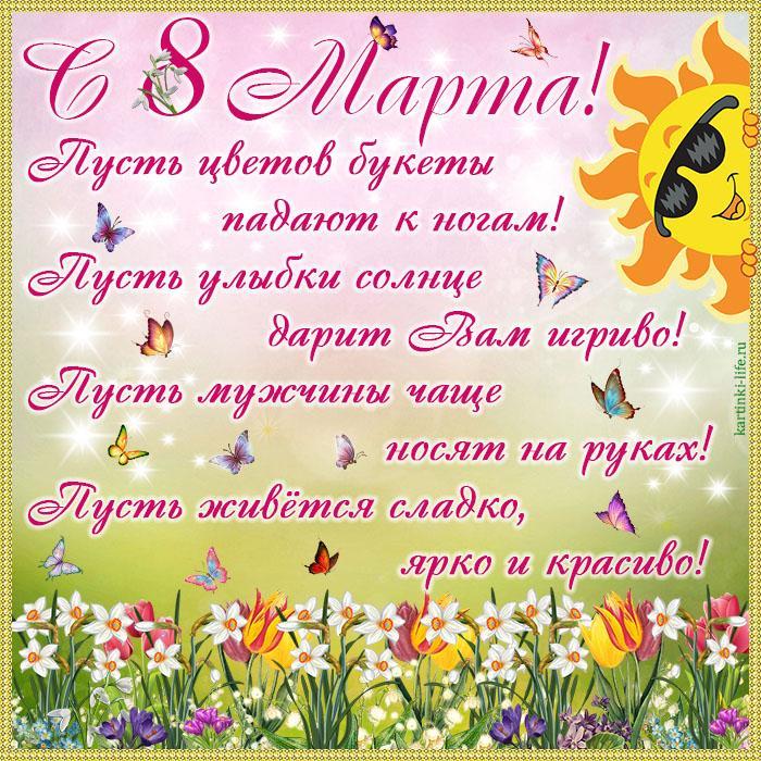 С 8 Марта! Пусть цветов букеты падают к ногам! Пусть улыбки солнце дарит Вам игриво! Пусть мужчины чаще носят на руках! Пусть живётся сладко, ярко и красиво!