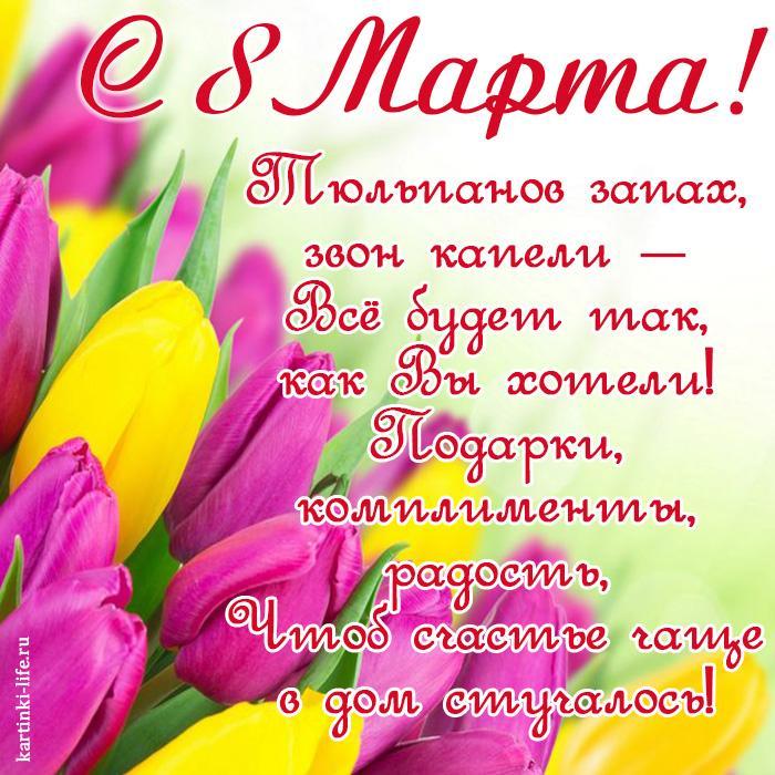 С 8 Марта! Тюльпанов запах, звон капели — Всё будет так, как Вы хотели! Подарки, комплименты, радость, Чтоб счастье чаще в дом стучалось!