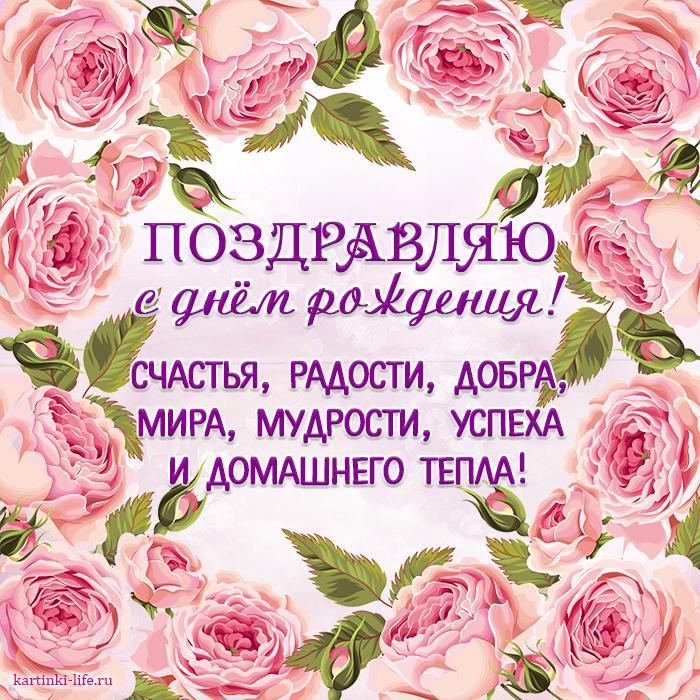 Поздравляю с днём рождения! Счастья, радости, добра, Мира, мудрости, успеха И домашнего тепла!  Открытка с днём рождения, рамка из розовых роз.