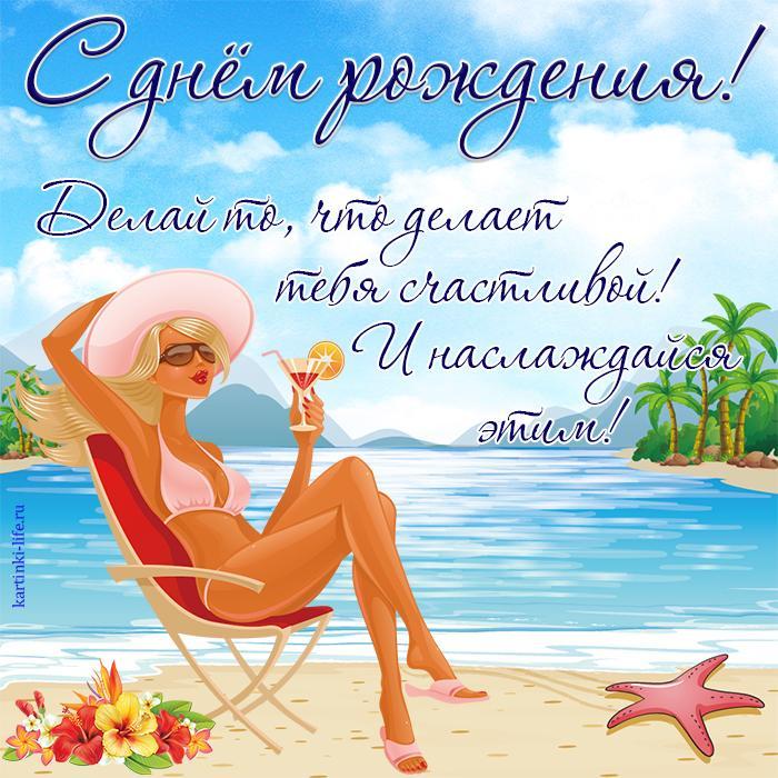 С днём рождения! Делай то, что делает тебя счастливой! И наслаждайся этим!  Открытка с днём рождения для девушки: океан, пальмы, тропические цветы, девушка в бикини сидит на пляже и пьёт коктейль.