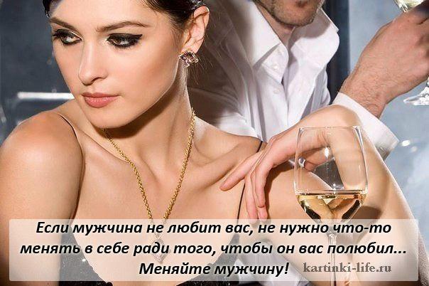 Если мужчина не любит вас, не нужно что-то менять в себе ради того, чтобы он вас полюбил... Меняйте мужчину!