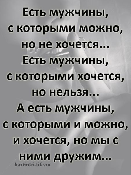 Есть мужчины, с которыми можно, но не хочется... Есть мужчины, с которыми хочется, но нельзя... А есть мужчины,с которыми и можно, и хочется, но мы с ними дружим...