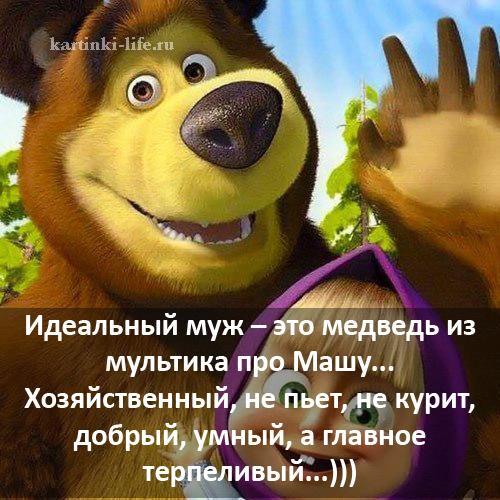 Идеальный муж – это медведь из мультика про Машу... Хозяйственный, не пьет, не курит, добрый, умный, а главное терпеливый...)))