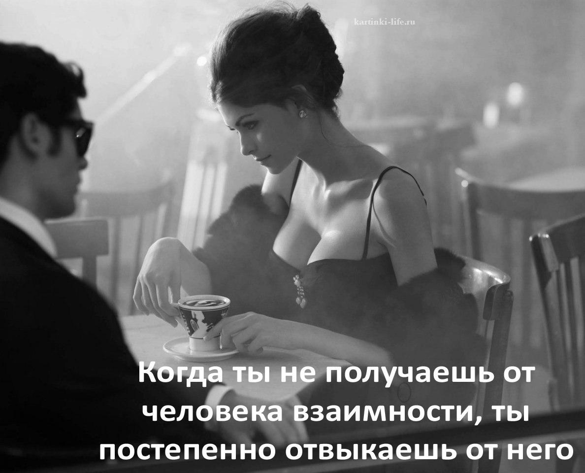 Когда ты не получаешь от человека взаимности, ты постепенно отвыкаешь от него.