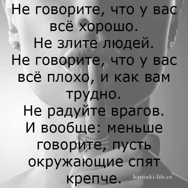 Не говорите, что у вас всё хорошо. Не злите людей. Не говорите, что у вас всё плохо, и как вам трудно. Не радуйте врагов. И вообще: меньше говорите, пусть окружающие спят крепче.