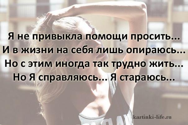 Я не привыкла помощи просить... И в жизни на себя лишь опираюсь... Но с этим иногда так трудно жить... Но Я справляюсь... Я стараюсь...