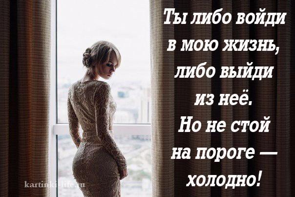 Ты либо войди в мою жизнь, либо выйди из неё. Но не стой на пороге — холодно!