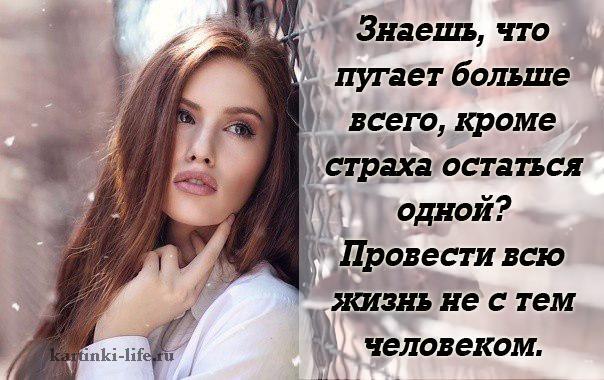 Знаешь, что пугает больше всего, кроме страха остаться одной? Провести всю жизнь не с тем человеком.