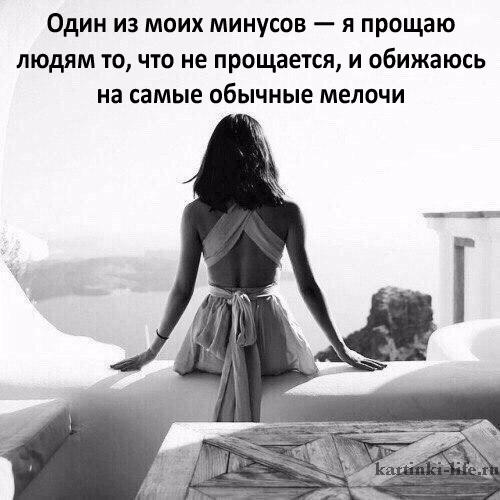 Один из моих минусов — я прощаю людям то, что не прощается, и обижаюсь на самые обычные мелочи.