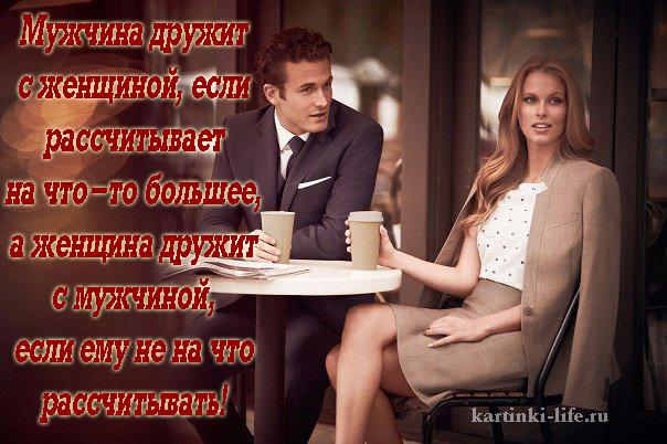 Мужчина дружит с женщиной, если рассчитывает на что-то большее, а женщина дружит с мужчиной, если ему не на что рассчитывать!