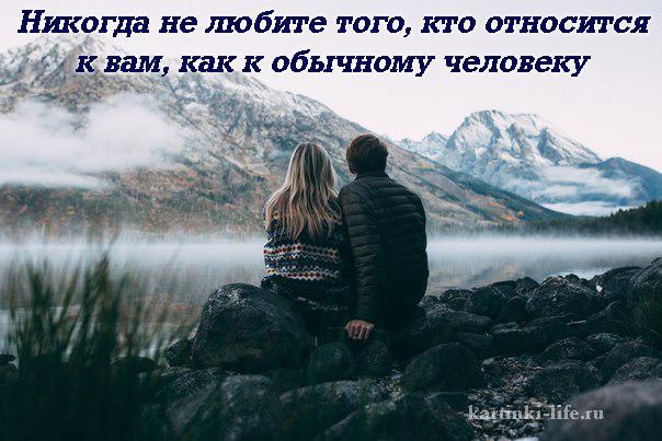 Никогда не любите того, кто относится к вам, как к обычному человеку
