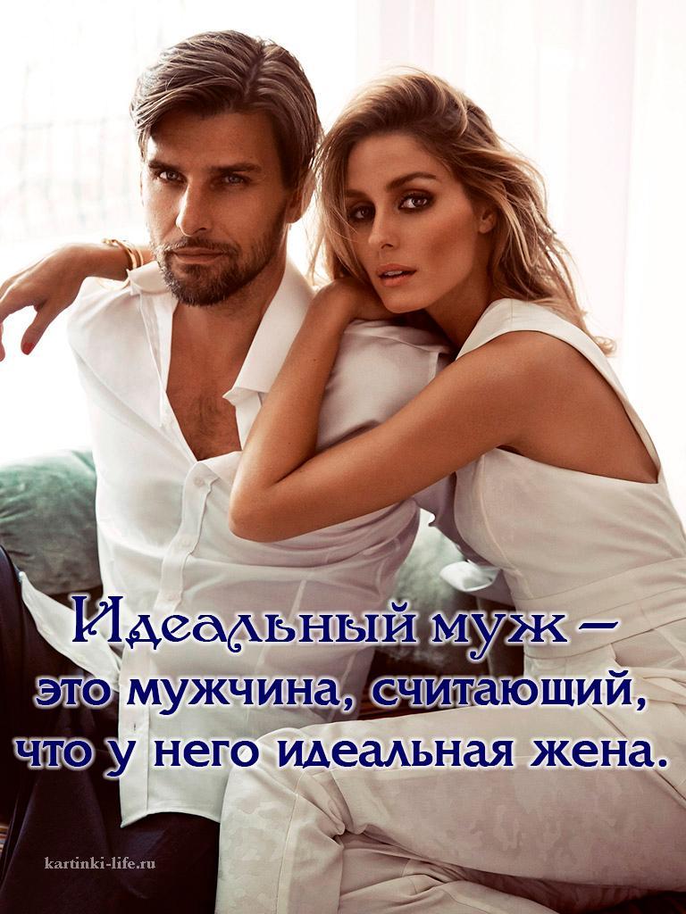 Идеальный муж – это мужчина, считающий, что у него идеальная жена.