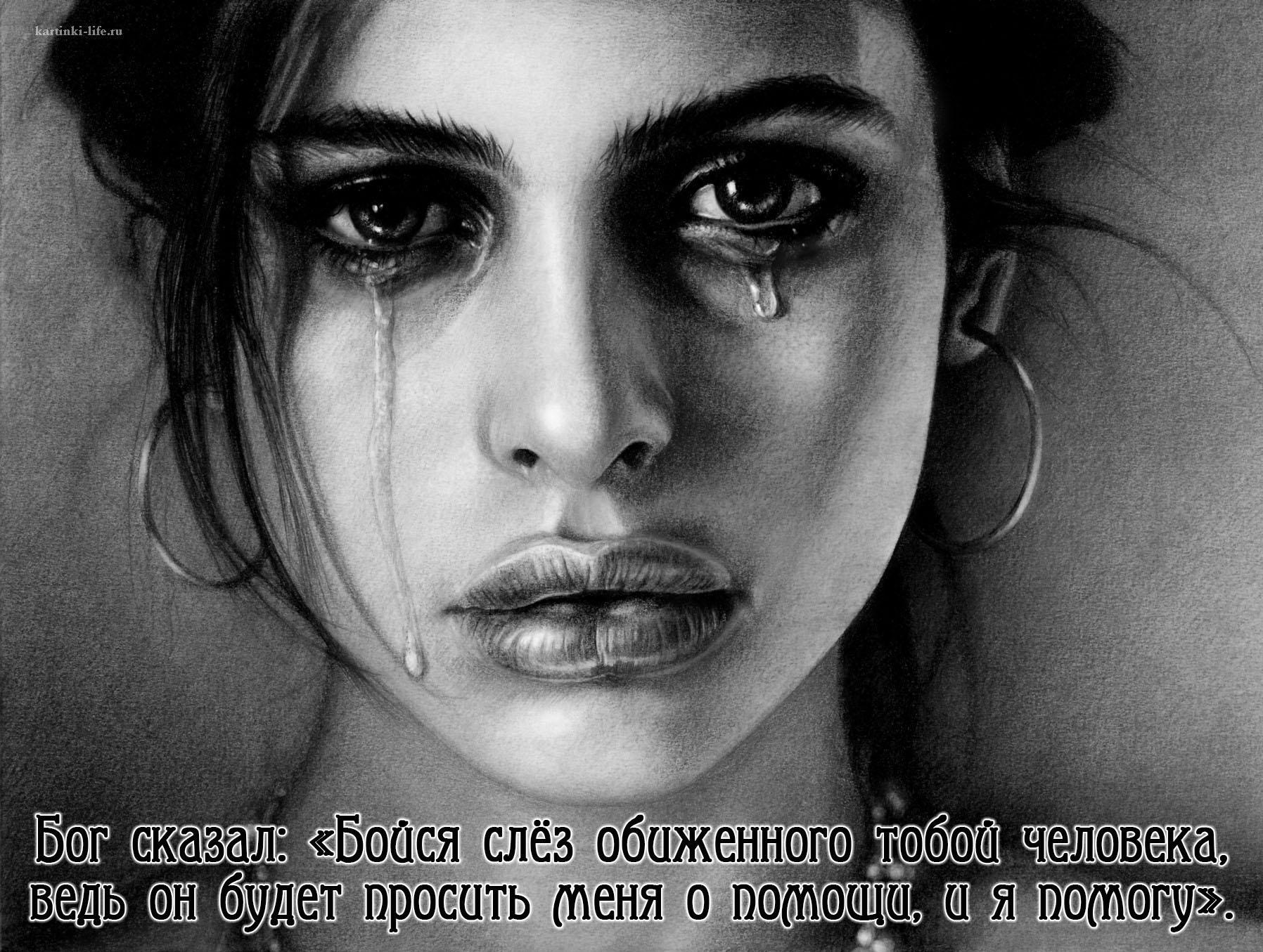 Бог сказал: «Бойся слёз обиженного тобой человека, ведь он будет просить меня о помощи, и я помогу».