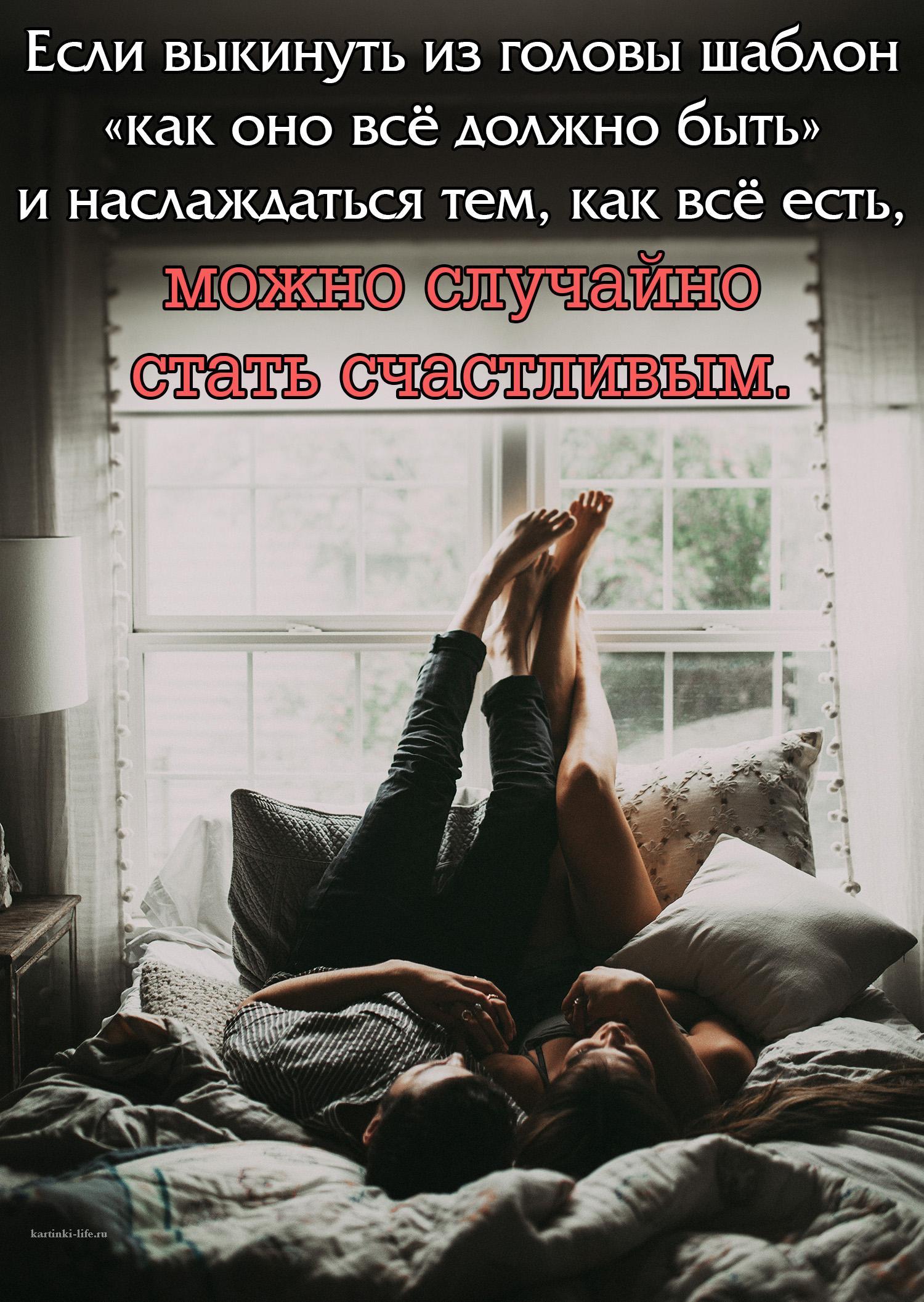 Если выкинуть из головы шаблон «как оно всё должно быть» и наслаждаться тем, как всё есть, можно случайно стать счастливым.