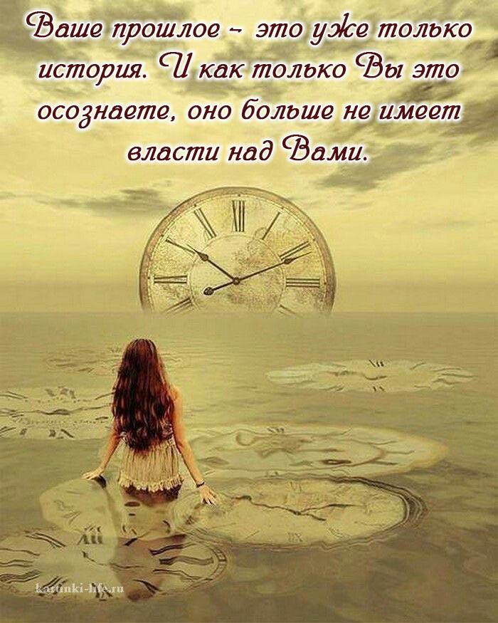 Ваше прошлое – это уже только история. И как только Вы это осознаете, оно больше не имеет власти над Вами.