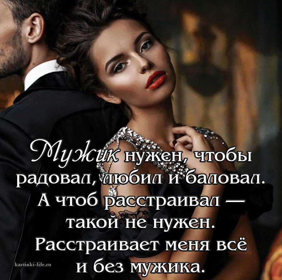 Мужик нужен, чтобы радовал, любил и баловал. А чтоб расстраивал — такой не нужен. Расстраивает меня всё и без мужика.
