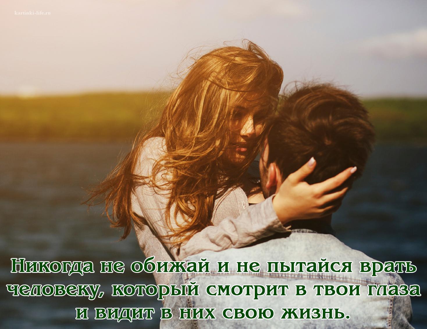 Никогда не обижай и не пытайся врать человеку, который смотрит в твои глаза и видит в
