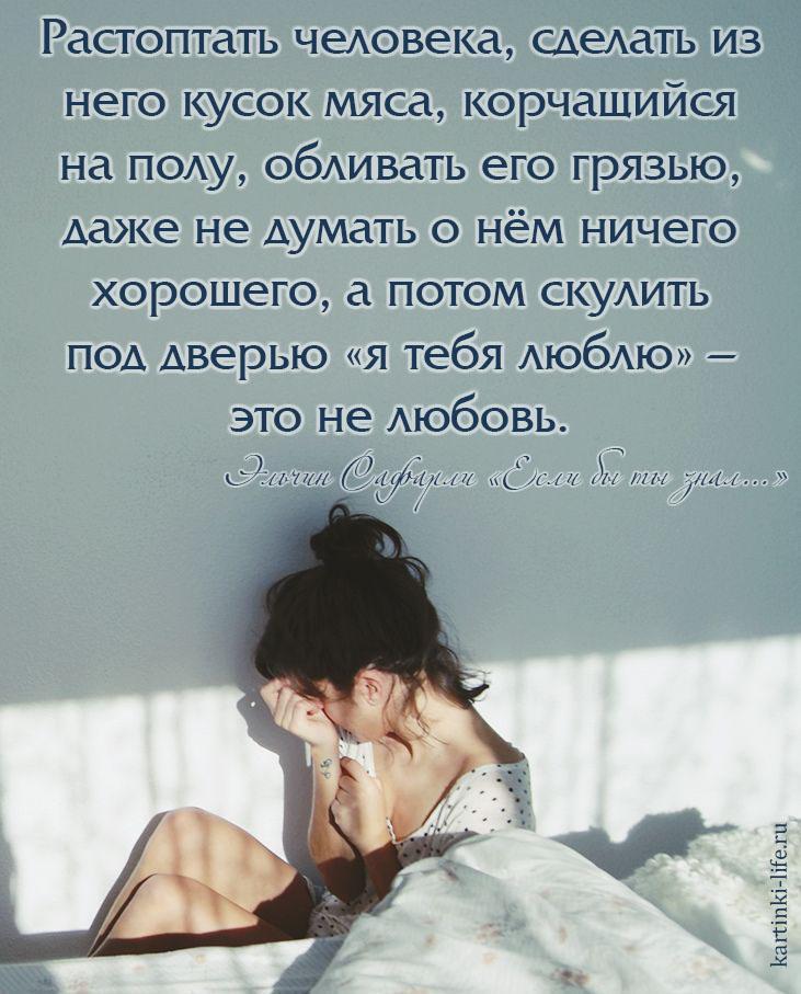 Растоптать человека, сделать из него кусок мяса, корчащийся на полу, обливать его грязью, даже не думать о нём ничего хорошего, а потом скулить под дверью «я тебя люблю» – это не любовь. Эльчин Сафарли «Если бы ты знал…»