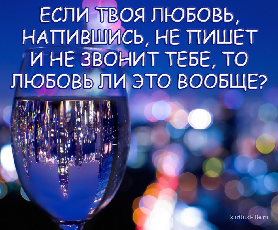 Если твоя любовь, напившись, не пишет и не звонит тебе, то любовь ли это вообще?