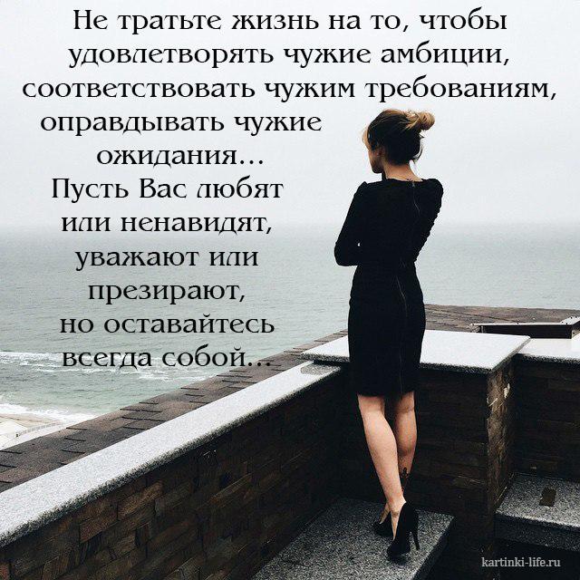 Не тратьте жизнь на то, чтобы удовлетворять чужие амбиции, соответствовать чужим требованиям, оправдывать чужие ожидания… Пусть Вас любят или ненавидят, уважают или презирают, но оставайтесь всегда собой...