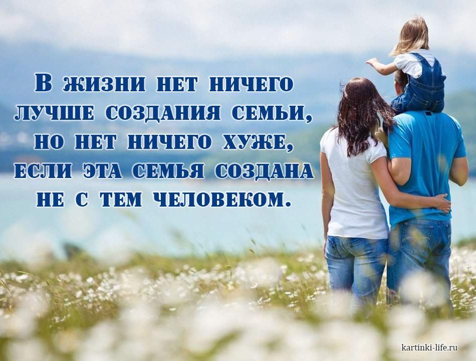 В жизни нет ничего лучше создания семьи, но нет ничего хуже, если эта семья создана не с тем человеком.