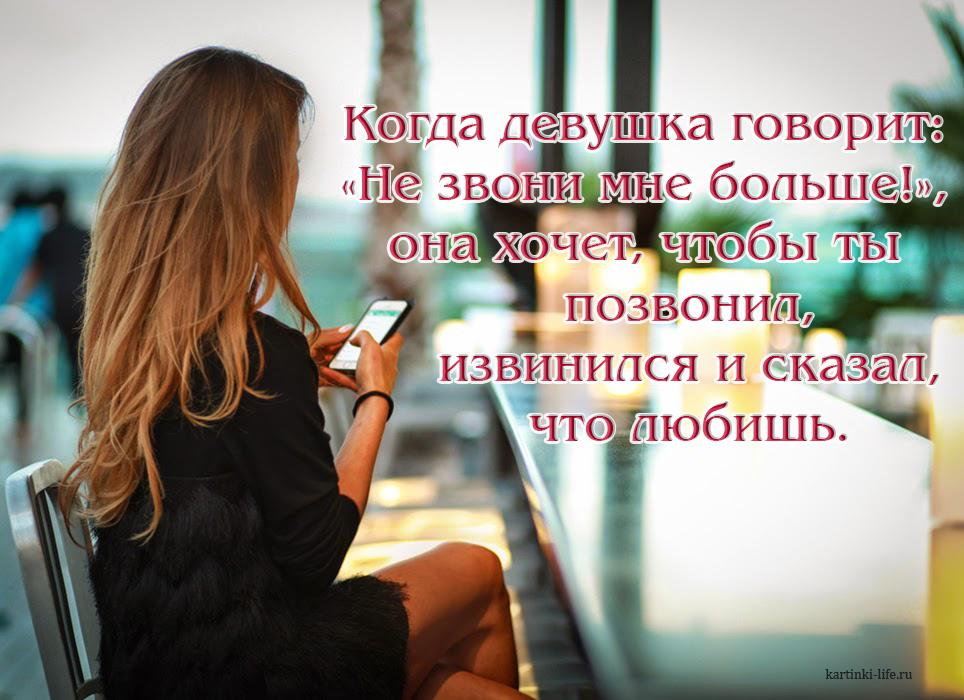 Когда девушка говорит: «Не звони мне больше!», она хочет, чтобы ты позвонил, извинился и сказал, что любишь.
