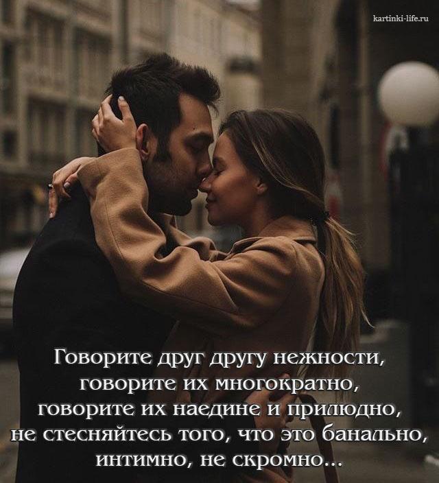 Говорите друг другу нежности, говорите их многократно, говорите их наедине и прилюдно, не стесняйтесь того, что это банально, интимно, не скромно...