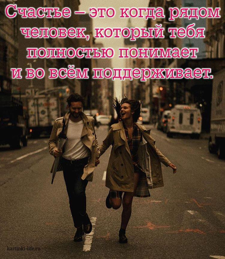 Счастье – это когда рядом человек, который тебя полностью понимает и во всём поддерживает.